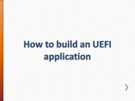 An UEFI application consists of :- 1.A source file 2. An component information file 3. A build description file.