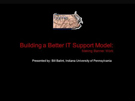 Building a Better IT Support Model: Making Banner Work Presented by: Bill Balint, Indiana University of Pennsylvania.