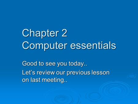 Chapter 2 Computer essentials Good to see you today.. Let's review our previous lesson on last meeting..