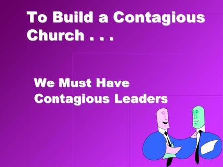 To Build a Contagious Church... We Must Have Contagious Leaders.