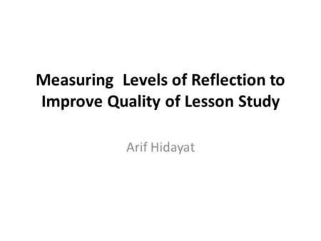 Measuring Levels of Reflection to Improve Quality of Lesson Study Arif Hidayat.