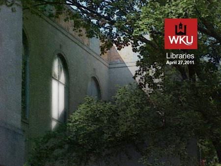 Libraries April 27,2011. Our Mission The mission of WKU Libraries is to support the quest for knowledge, understanding, creativity, and innovation.