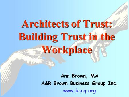 Architects of Trust: Building Trust in the Workplace Ann Brown, MA A&R Brown Business Group Inc. www.bccq.org.