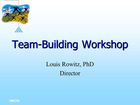 IIMCHL Team-Building Workshop Louis Rowitz, PhD Director.