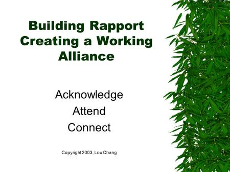 Building Rapport Creating a Working Alliance Acknowledge Attend Connect Copyright 2003, Lou Chang.