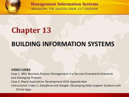 Management Information Systems MANAGING THE DIGITAL FIRM, 12 TH EDITION BUILDING INFORMATION SYSTEMS Chapter 13 VIDEO CASES Case 1: IBM: Business Process.