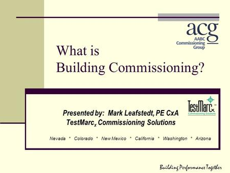 What is Building Commissioning? Presented by: Mark Leafstedt, PE CxA TestMarc x Commissioning Solutions Nevada * Colorado * New Mexico * California * Washington.