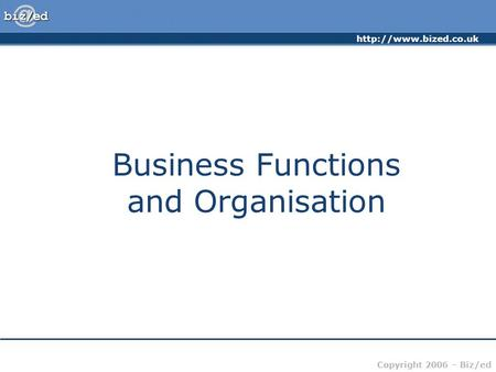 Copyright 2006 – Biz/ed Business Functions and Organisation.