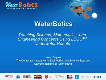 WaterBotics Teaching Science, Mathematics, and Engineering Concepts Using LEGO TM Underwater Robots Jason Sayres The Center for Innovation in Engineering.