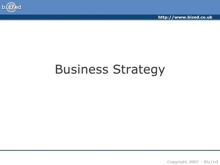 Copyright 2007 – Biz/ed Business Strategy.