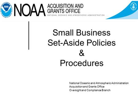 Small Business Set-Aside Policies & Procedures National Oceanic and Atmospheric Administration Acquisition and Grants Office Oversight and Compliance Branch.