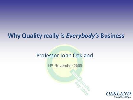 1 Why Quality really is Everybody's Business Professor John Oakland 11 th November 2009.