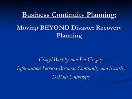 Business Continuity Planning: Moving BEYOND Disaster Recovery Planning Cheryl Barkby and Ed Gregory Information Services-Business Continuity and Security.
