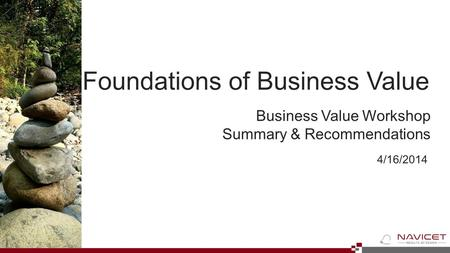 4/16/2014 Business Value Workshop Summary & Recommendations Foundations of Business Value.