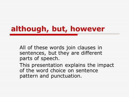 Although, but, however All of these words join clauses in sentences, but they are different parts of speech. This presentation explains the impact of the.