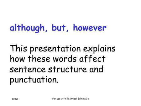 8/01 For use with Technical Editing 3e although, but, however This presentation explains how these words affect sentence structure and punctuation.