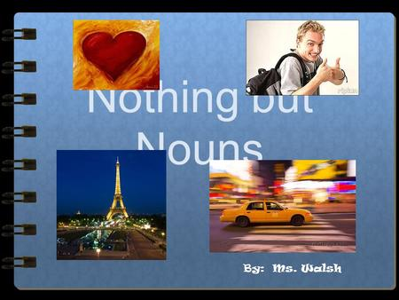 "Nothing but Nouns By: Ms. Walsh Nouns A noun is a person, place, thing or idea. A noun is often ""clued"" by the words ""an"" ""a"" and ""the"" An ape on the."