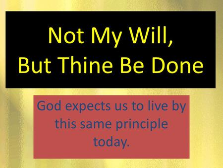 Not My Will, But Thine Be Done God expects us to live by this same principle today.