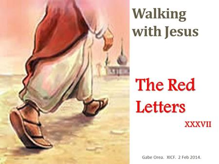 Walking with Jesus The Red Letters Gabe Orea. XICF. 2 Feb 2014. XXXVII.