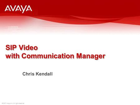 © 2007 Avaya Inc. All rights reserved. SIP Video with Communication Manager Chris Kendall.