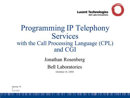 OpenSig '99 1 8/20/2014 Programming IP Telephony Services with the Call Processing Language (CPL) and CGI Jonathan Rosenberg Bell Laboratories October.