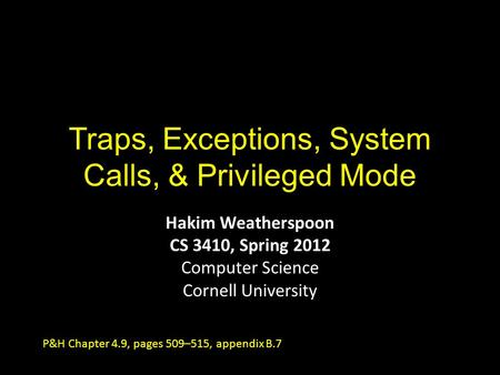 Traps, Exceptions, System Calls, & Privileged Mode Hakim Weatherspoon CS 3410, Spring 2012 Computer Science Cornell University P&H Chapter 4.9, pages 509–515,