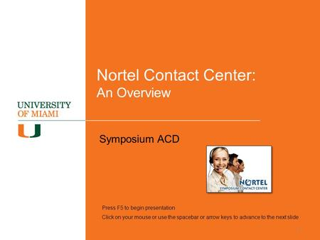 Nortel Contact Center: An Overview Symposium ACD Press F5 to begin presentation Click on your mouse or use the spacebar or arrow keys to advance to the.