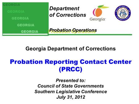 Probation Operations Department of Corrections GEORGIA Georgia Department of Corrections Probation Reporting Contact Center (PRCC) Presented to: Council.