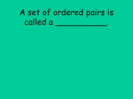 A set of ordered pairs is called a __________.. A set of ordered pairs is called a relation.