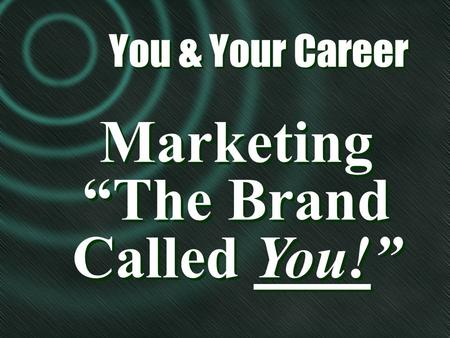 "Marketing ""The Brand Called You!"" Marketing ""The Brand Called You!"" You & Your Career You & Your Career."
