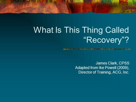 "What Is This Thing Called ""Recovery""? James Clark, CPSS Adapted from Ike Powell (2009), Director of Training, ACG, Inc."