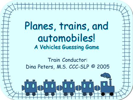 Planes, trains, and automobiles! A Vehicles Guessing Game Planes, trains, and automobiles! A Vehicles Guessing Game Train Conductor: Dina Peters, M.S.