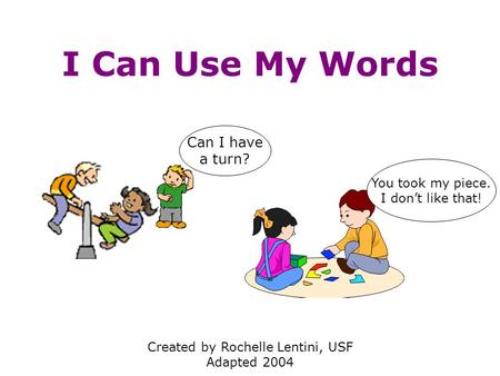 I Can Use My Words Created by Rochelle Lentini, USF Adapted 2004 You took my piece. I don't like that! Can I have a turn?
