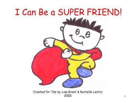 1 I Can Be a SUPER FRIEND! Created for Tab by Lisa Grant & Rochelle Lentini 2002.