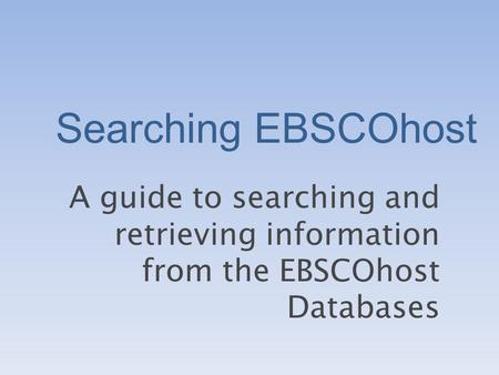 Searching EBSCOhost A guide to searching and retrieving information from the EBSCOhost Databases.