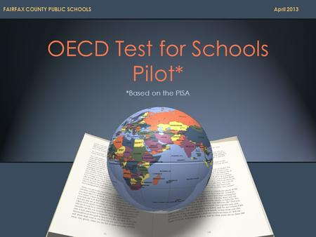 OECD Test for Schools Pilot* *Based on the PISA FAIRFAX COUNTY PUBLIC SCHOOLS April 2013.