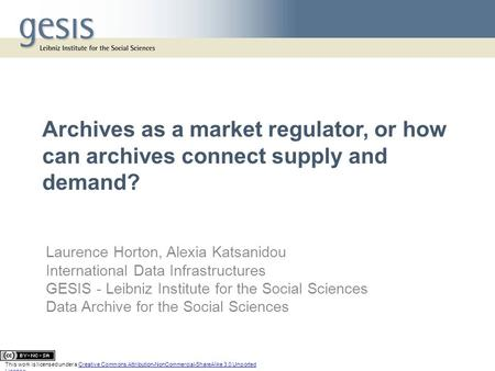 Archives as a market regulator, or how can archives connect supply and demand? Laurence Horton, Alexia Katsanidou International Data Infrastructures GESIS.