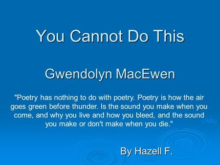 You Cannot Do This Gwendolyn MacEwen By Hazell F. Poetry has nothing to do with poetry. Poetry is how the air goes green before thunder. Is the sound.
