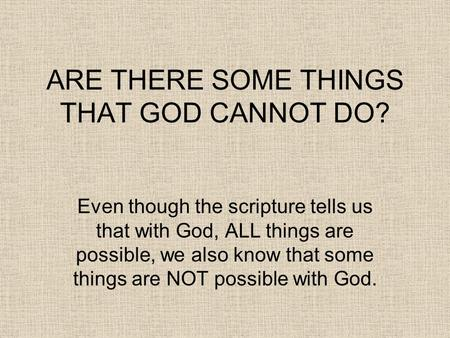 ARE THERE SOME THINGS THAT GOD CANNOT DO? Even though the scripture tells us that with God, ALL things are possible, we also know that some things are.