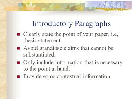 Introductory Paragraphs Clearly state the point of your paper, i.e, thesis statement. Avoid grandiose claims that cannot be substantiated. Only include.