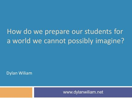 How do we prepare our students for a world we cannot possibly imagine? Dylan Wiliam www.dylanwiliam.net.