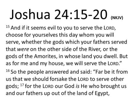 Joshua 24:15-20 (NKJV) 15 And if it seems evil to you to serve the L ORD, choose for yourselves this day whom you will serve, whether the gods which your.