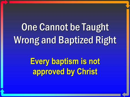 One Cannot be Taught Wrong and Baptized Right Every baptism is not approved by Christ.