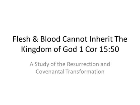 Flesh & Blood Cannot Inherit The Kingdom of God 1 Cor 15:50 A Study of the Resurrection and Covenantal Transformation.