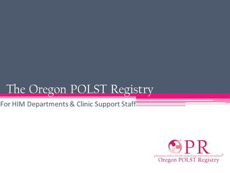 The Oregon POLST Registry For HIM Departments & Clinic Support Staff.