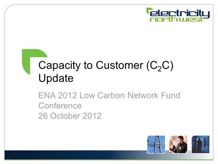Capacity to Customer (C 2 C) Update ENA 2012 Low Carbon Network Fund Conference 26 October 2012.