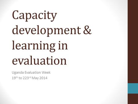 Capacity development & learning in evaluation Uganda Evaluation Week 19 th to 223 rd May 2014.