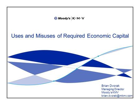 Uses and Misuses of Required Economic Capital Brian Dvorak Managing Director Moody's KMV