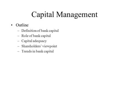 Capital Management Outline –Definition of bank capital –Role of bank capital –Capital adequacy –Shareholders' viewpoint –Trends in bank capital.