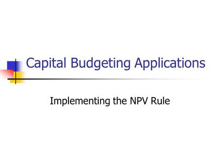 Capital Budgeting Applications Implementing the NPV Rule.